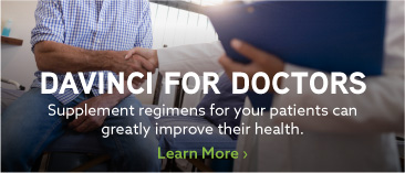 DaVinci for Doctors: Supplement regimens for your patients can greatly improve their health. Learn More.